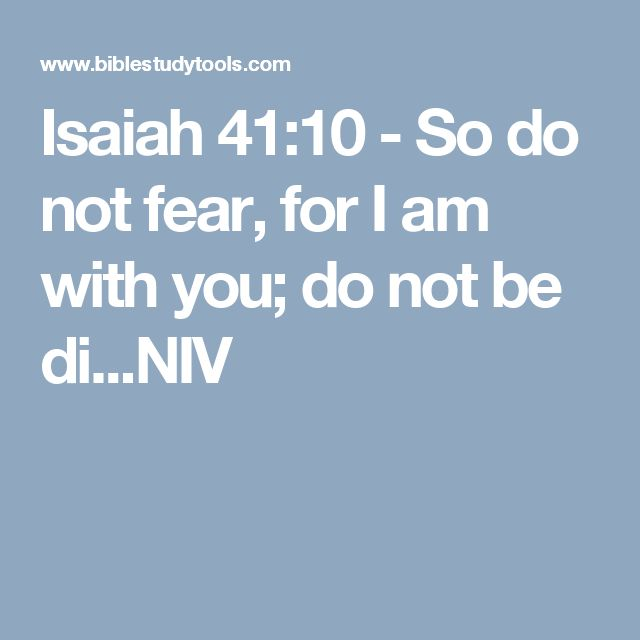 Isaiah 41:10 - So do not fear, for I am with you; do not be di...NIV