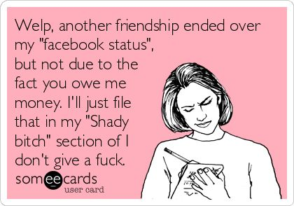 Welp, another friendship ended over my 'facebook status', but not due to the fact you owe me money. I'll just file that in my 'Shady bitch' section of I don't give a fuck.