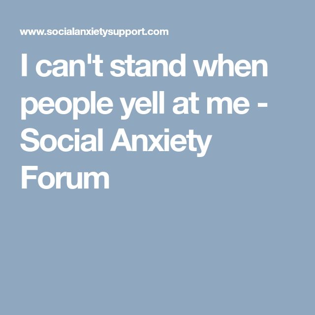 I can't stand when people yell at me - Social Anxiety Forum