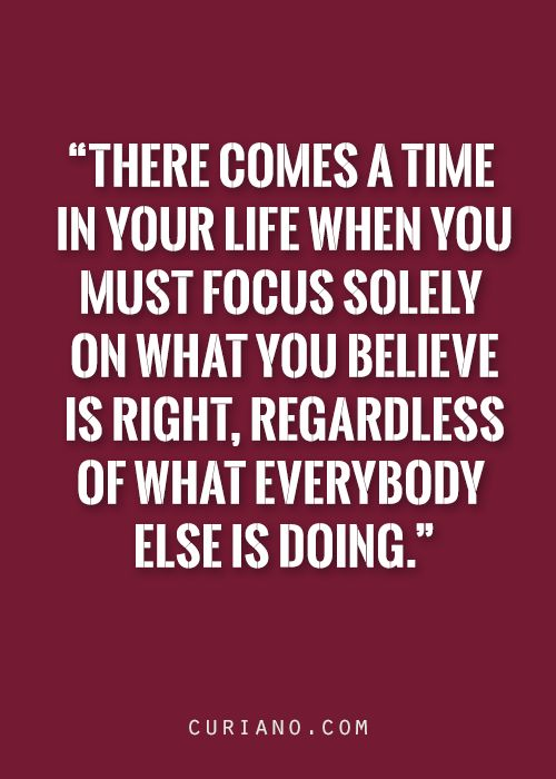 There comes a time in your life when you must focus solely on what you believe is right, regardless of what everybody else is doing.