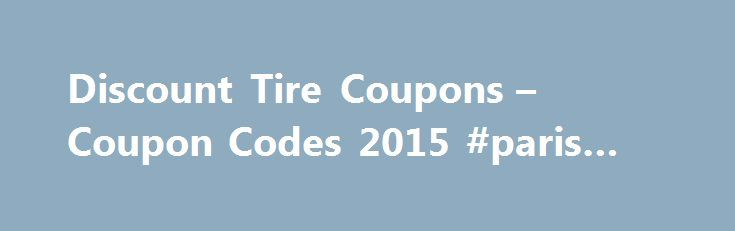 Discount Tire Coupons – Coupon Codes 2015 #paris #auto #show http://australia.remmont.com/discount-tire-coupons-coupon-codes-2015-paris-auto-show/  #discount auto tires # About Discount Tire Be the first to recommend this! Help your vehicle run as smoothly as possible by acquiring new tires and wheels with Discount Tire coupons. For more than 50 years, the Arizona-based franchise has specialized in outfitting cars of every conceivable year, make, size, and style with tires from major names…