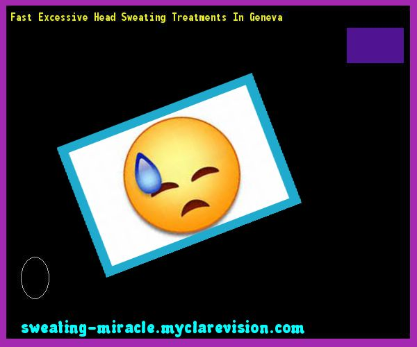 Fast Excessive Head Sweating Treatments In Geneva 072546 - Your Body to Stop Excessive Sweating In 48 Hours - Guaranteed!