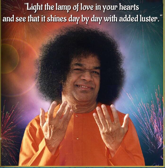 """The light of the Divine is within you. Why do you go seeking for it elsewhere? This is the light of love and bliss. Light the lamp of Love in your Hearts"" ~ Sri Sathya Sai Baba"