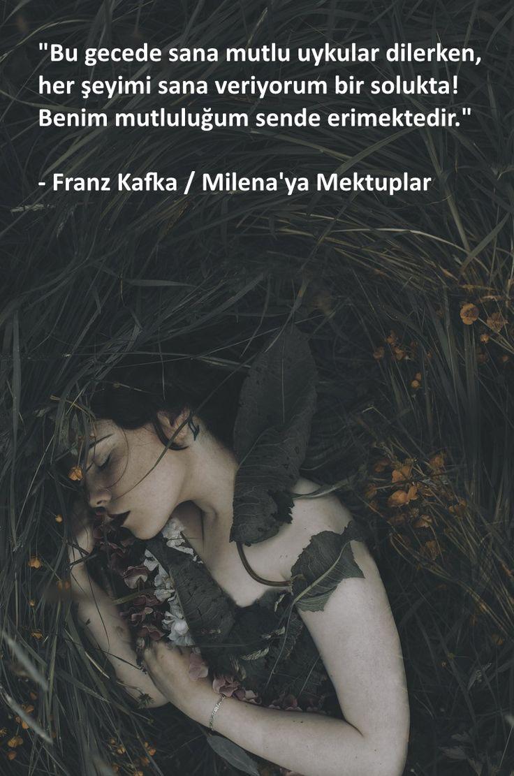 """""""Bu gecede sana mutlu uykular dilerken,  her şeyimi sana veriyorum bir solukta! Benim mutluluğum sende erimektedir.""""  - Franz Kafka / Milena'ya Mektuplar"""