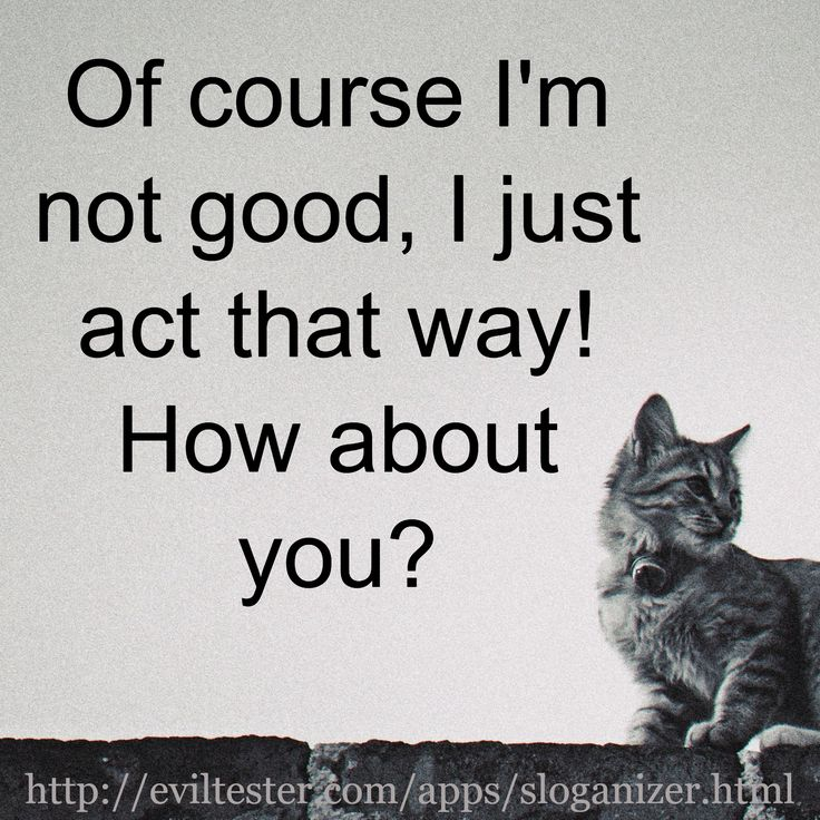 Of course I'm not good, I just act that way! How about you? / http://eviltester.com/apps/sloganizer....