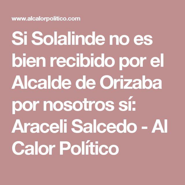 Si Solalinde no es bien recibido por el Alcalde de Orizaba por nosotros sí: Araceli Salcedo - Al Calor Político