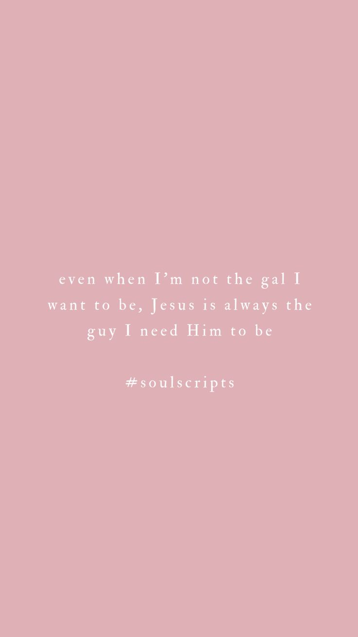 Even when I'm not the girl I want to be, Jesus is always the guy I need Him to be. | Jesus quotes | Christian Quotes for girls | Jordan Lee | thesoulscripts.com