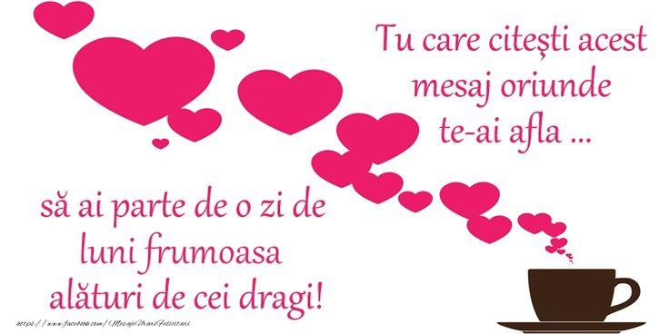 Tu care citesti acest mesaj oriunde te-ai afla ... sa ai parte de o zi de luni frumoasa alaturi de cei dragi!
