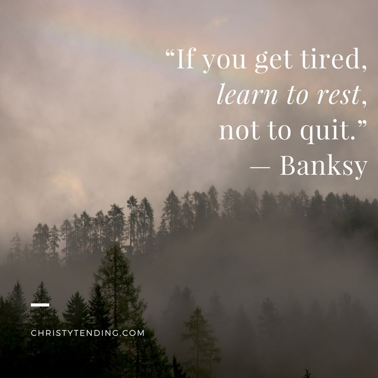 """""""If you get tired, learn to rest, not to quit."""" — Banksy 