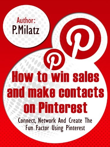 How to Win Sales and Make Contacts on Pinterest – Create, Network and Create the Fun Factor Using Pinterest