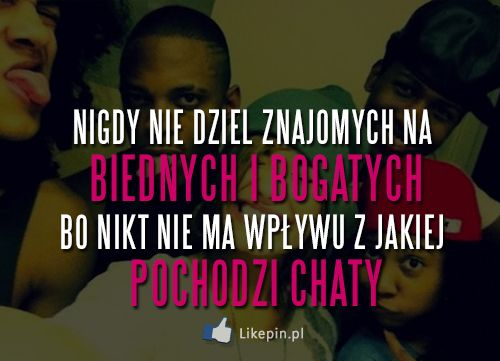 Nigdy nie dziel znajomych na biednych i bogatych | LikePin.pl - Cytaty, Sentencje, Demoty