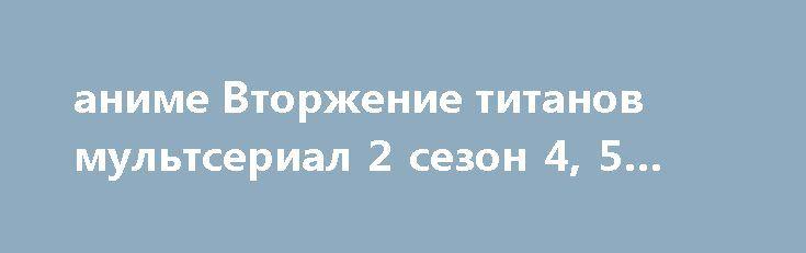 аниме Вторжение титанов мультсериал 2 сезон 4, 5 серия http://kinofak.net/publ/anime/anime_vtorzhenie_titanov_multserial_2_sezon_4_5_serija_hd_1/2-1-0-5941  Что-то мне частенько стал попадаться на глаза сериал «Вторжение титанов», который я было начал смотреть пару месяцев назад, но забросил на 2-ой серии, ибо показался слишком «попсовым». И вот, начитавшись хвалебных рецензий и доверившись рейтингу Кинопоиска (8,5!), я его таки просмотрел до конца.Начинается все с того, что нам показывают…