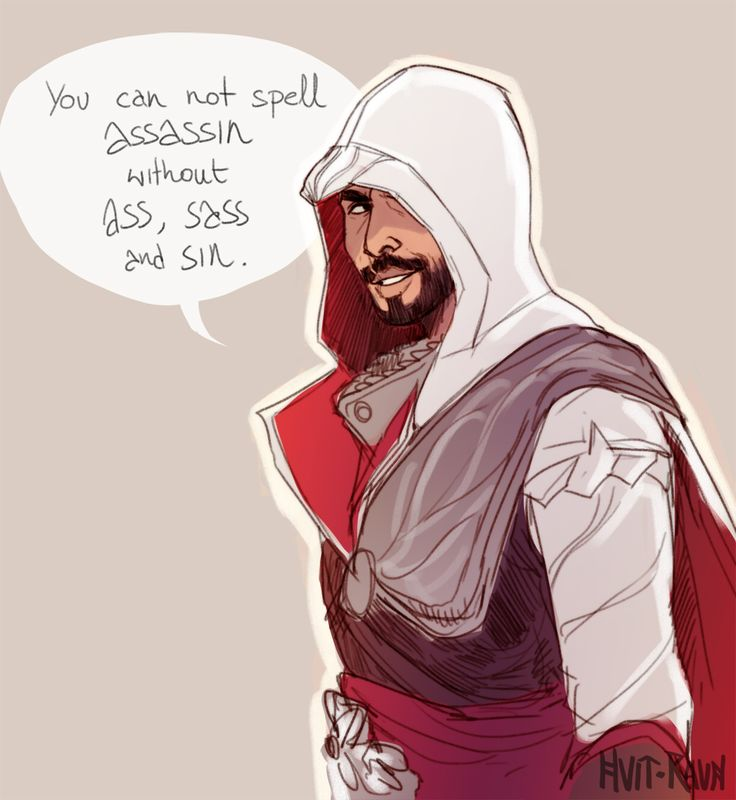 You can not spell assassin without ass, sass and sin Lol Ezio