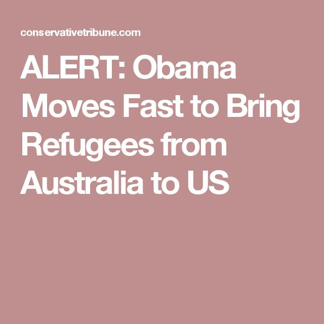 ALERT: Obama Moves Fast to Bring Refugees from Australia to US