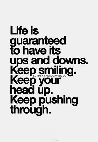 Life is guaranteed to have its ups and downs. Keep smiling. Keep your head up. Keep pushing through.