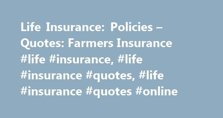 Life Insurance: Policies – Quotes: Farmers Insurance #life #insurance, #life #insurance #quotes, #life #insurance #quotes #online http://omaha.remmont.com/life-insurance-policies-quotes-farmers-insurance-life-insurance-life-insurance-quotes-life-insurance-quotes-online/  # Life Insurance Interested in helping to protect your loved ones' financial future, but not sure where to begin? We've put our 100 years of experience and know-how at your disposal. With Farmers we'll help you understand…