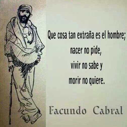 Que cosa tan extraña es el hombre; nacer no pide, vivir no sabe, y morir no quiere. #frases #citas #FacundoCabral