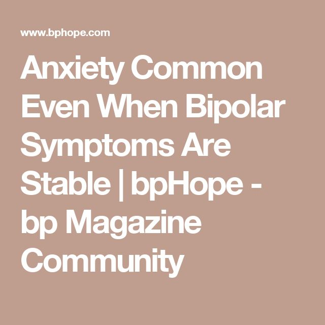 Anxiety Common Even When Bipolar Symptoms Are Stable   bpHope - bp Magazine Community