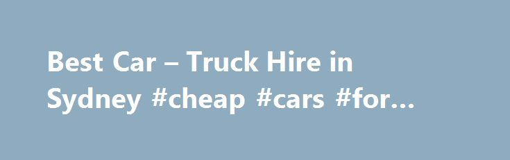 Best Car – Truck Hire in Sydney #cheap #cars #for #rent http://rentals.remmont.com/best-car-truck-hire-in-sydney-cheap-cars-for-rent/  #cheap truck rentals # Truck Hire Rate: Price range: $164 – $99 per day Unbeatable Truck Hire Sydney Rates Moving? We have the right truck for your needs Orana trucks are supplied by Hino, a member of the Toyota family, and are equipped to make that move easier: Internal wire mesh lining comes standard andContinue readingTitled as follows: Best Car – Truck…