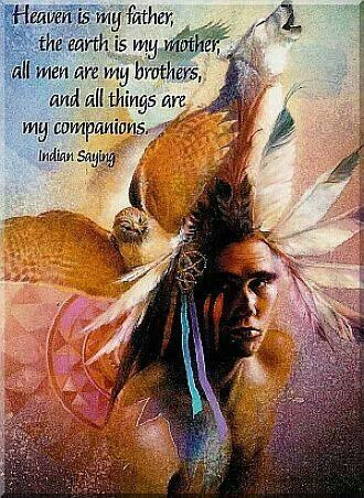 """Heaven is my father, the earth is my mother, all men are my brothers, and all things are my companions."" ~Native American Saying ..*"
