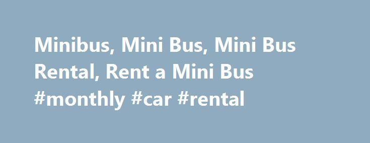 Minibus, Mini Bus, Mini Bus Rental, Rent a Mini Bus #monthly #car #rental http://rentals.remmont.com/minibus-mini-bus-mini-bus-rental-rent-a-mini-bus-monthly-car-rental/  #minibus rental # Rent a Minibus Though most companies listing minibuses in our database/directory are used for shuttling, airport transfers and other local travel, some are used for trips over the road. They can be a more cost effective alternative than the larger deluxe motor coach for smaller groups. Search for a Mini…