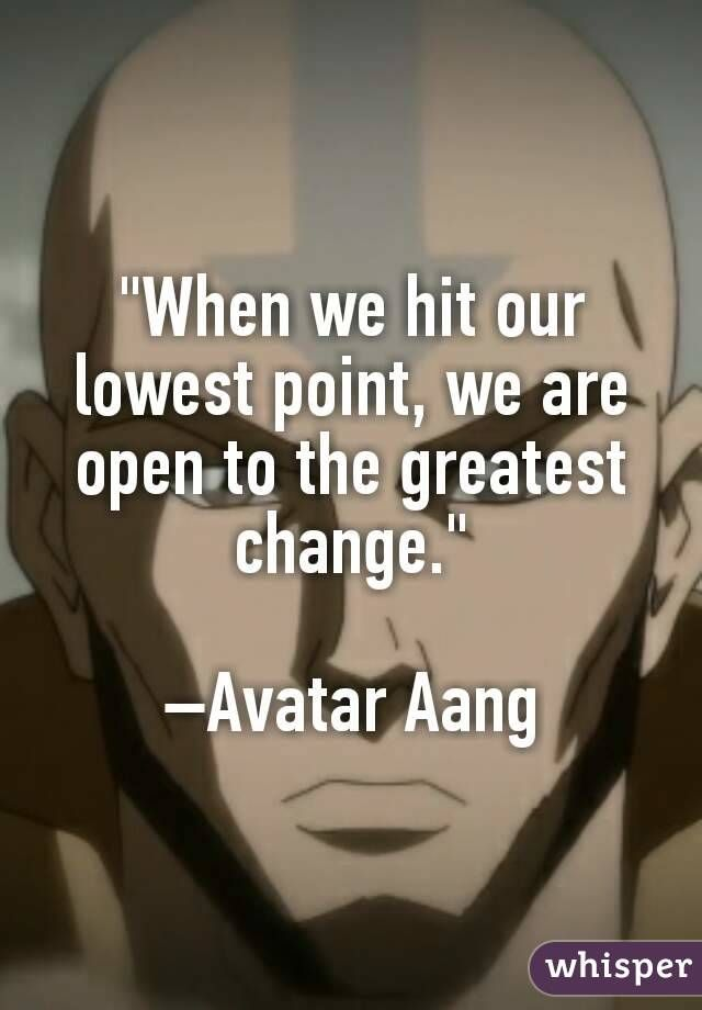 When we hit our lowest point, we are open to the greatest change