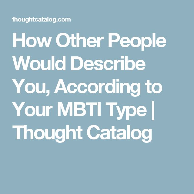 How Other People Would Describe You, According to Your MBTI Type | Thought Catalog