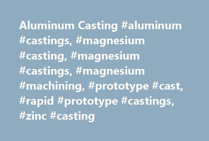Aluminum Casting #aluminum #castings, #magnesium #casting, #magnesium #castings, #magnesium #machining, #prototype #cast, #rapid #prototype #castings, #zinc #casting http://south-dakota.nef2.com/aluminum-casting-aluminum-castings-magnesium-casting-magnesium-castings-magnesium-machining-prototype-cast-rapid-prototype-castings-zinc-casting/  # RAPID PROTOTYPE CASTING MULTIPLE CASTING PROCESSES FULL-TIME MACHINE SHOP A MILE ABOVE THE REST Rubber Plaster Mold Casting Production Sand Casting…