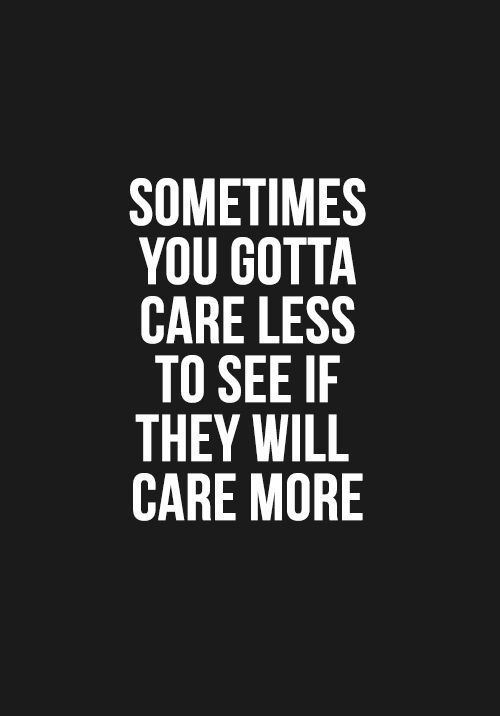 "Never thought it could be true until now...""Sometimes you gotta care less to see if they will care more."""