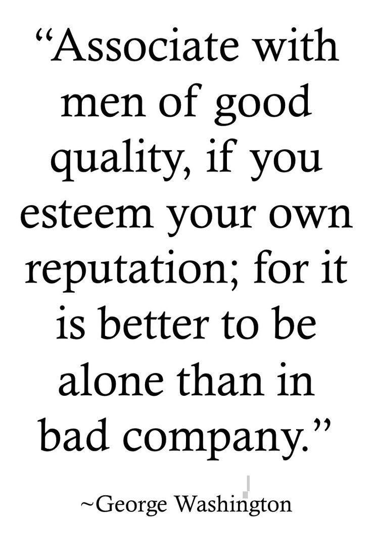 "George Washington Quotes >> http://on-linebusiness.com/george-washington-quotes-associate-men-good/ >> ""Associate with men of good quality if you esteem your own reputation; for it is better to be alone than in bad company."" By George Washington"