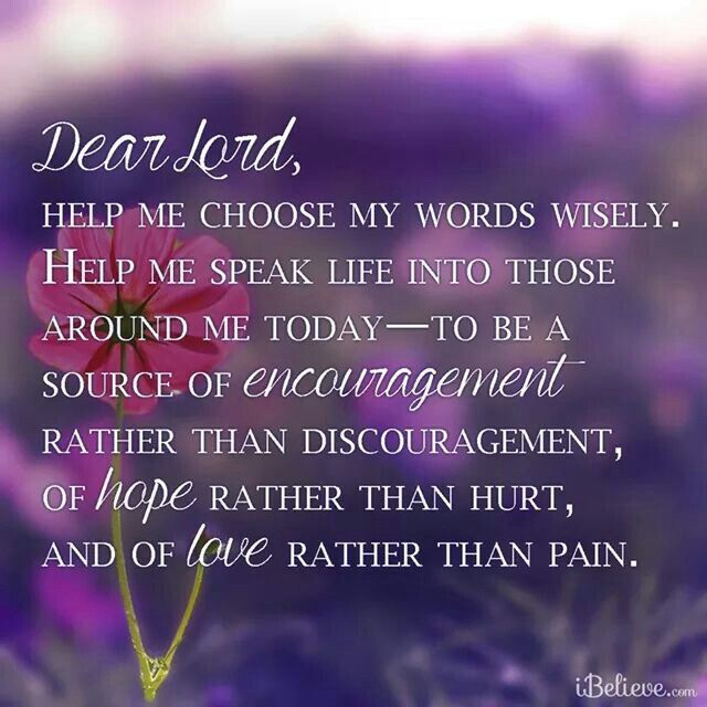 Dear Lord, help me choose my words wisely, Help me speak life into those around me today--to be a source of encoursgement rsther than discoursgement, of hope rather than pain. Amen
