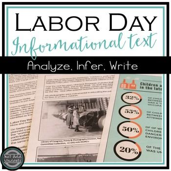 Labor Day  Nonfiction Informational Text  Your students might be surprised by the history of Labor Day.  This text explains the background of the labor movement and child labor in the early part of the 20th century.  Students also analyze primary source documents (two photos) and an infographic.This resource includes: informational text about the history of Labor Day and the labor movement in the United States comprehension questions infographic on child labor and analysis questions…
