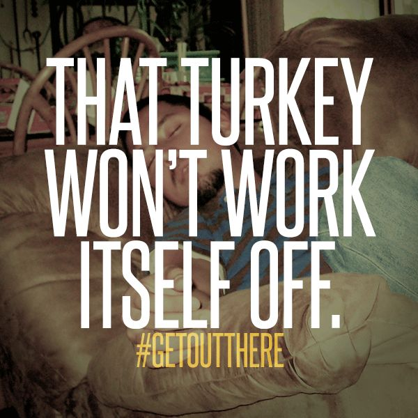 That turkey won't work itself off. www.getouttheremag.com