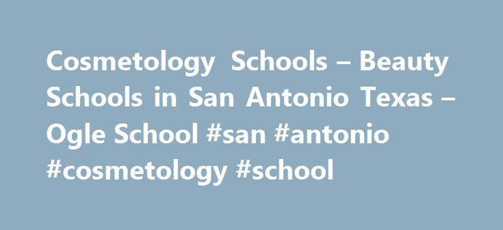 Cosmetology Schools – Beauty Schools in San Antonio Texas – Ogle School #san #antonio #cosmetology #school http://utah.remmont.com/cosmetology-schools-beauty-schools-in-san-antonio-texas-ogle-school-san-antonio-cosmetology-school/  # Cosmetology School Beauty School in Texas – Ogle School Cosmetology Schools in San Antonio Texas Ogle School Hair, Skin Nails San Antonio Campus The Ogle School San Antonio campus is in the northern suburb of Castle Hills, close to the upscale North Star Mall…