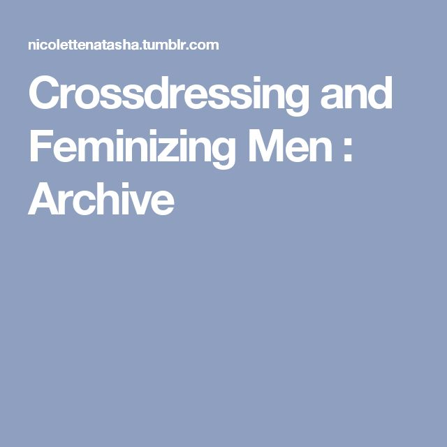 Crossdressing and Feminizing Men : Archive