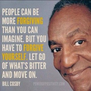 """PEOPLE CAN BE MORE FORGIVING THAN YOU CAN IMAGINE. BUT """"YOU"""" HAVE TO FORGIVE YOURSELF. LET GO OF WHAT'S BITTER AND MOVE ON. —BILL COSBY"""