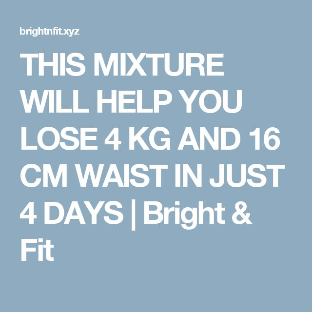 THIS MIXTURE WILL HELP YOU LOSE 4 KG AND 16 CM WAIST IN JUST 4 DAYS | Bright & Fit