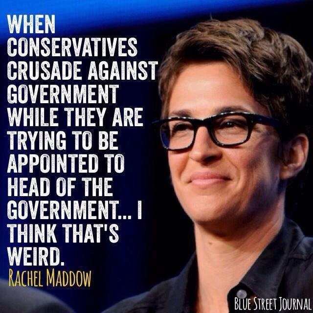"I know, right?! LMAO!! Love Rachel Maddow quote. Rachel Anne Maddow is an American television host, political commentator, and author. She hosts a nightly television show, The Rachel Maddow Show, on MSNBC. Her syndicated talk radio program of the same name aired on Air America Radio. Dr. Maddow, a Rhodes scholar and graduate of Stanford and Oxford Universities Favorite Quote: ""I'm undoubtedly a liberal, which means that I'm in almost total agreement with the Eisenhower-era Rep. party…"