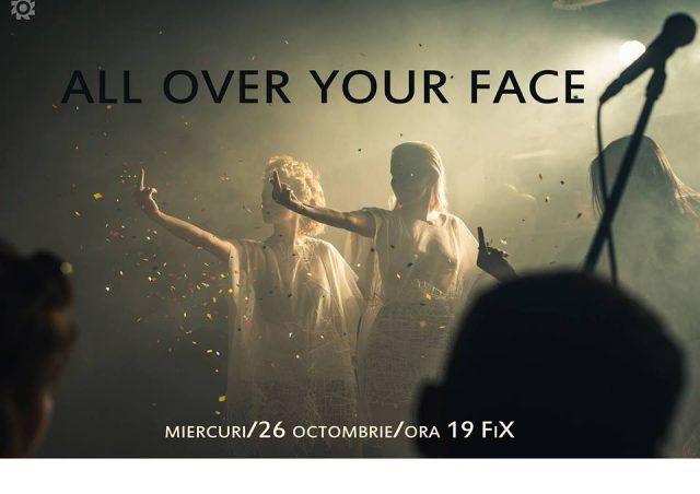 "Spectacolul ""All over your face"" @Teatru FiX"