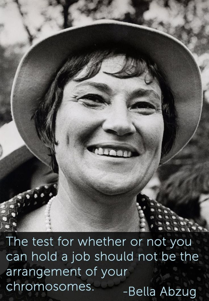 """The test of whether or not you can hold a job should not be in the arrangement of your chromosomes."" – Bella Abzug"