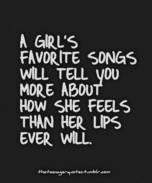 A girl's favorite songs will tell you more about how she feels than her lips ever will. Mine are Use Somebody, Can't Help Falling in Love, and Lean on Me.