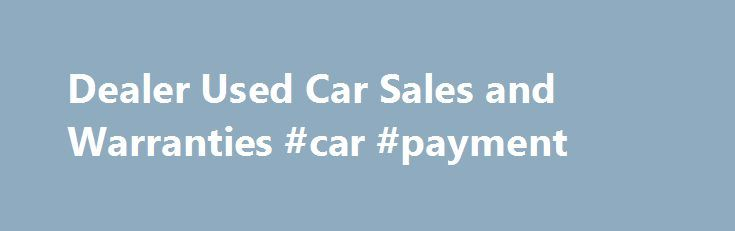 Dealer Used Car Sales and Warranties #car #payment http://car.remmont.com/dealer-used-car-sales-and-warranties-car-payment/  #cars by dealers # Dealer Used Car Sales and Warranties Used cars are sold through a variety of outlets: franchise and independent dealers, rental car companies, leasing companies, and used car superstores. You can even buy a used car on the Internet. Ask friends, relatives and co-workers for recommendations. You may want to call your […]The post Dealer Used Car Sales…