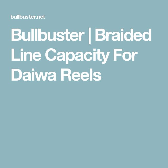 Bullbuster | Braided Line Capacity For Daiwa Reels