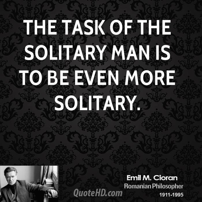 The task of the solitary man is to be even more solitary.