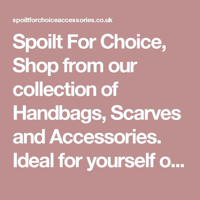 Spoilt For Choice, Shop from our collection of Handbags, Scarves and Accessories. Ideal for yourself or as a gift