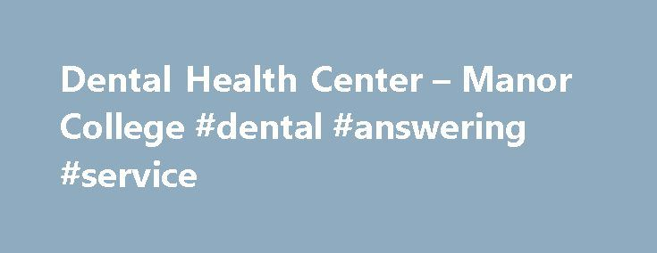 Dental Health Center – Manor College #dental #answering #service http://new-york.remmont.com/dental-health-center-manor-college-dental-answering-service/  # Dental Health Center Welcome to our practice! Manor Dental Health Center is part of Manor College that has been servicing the dental health care needs of the community for over 31 years. We have always taken pride in our ability to provide our patients with quality, yet affordable dental services. Our staff is made up of well-trained…