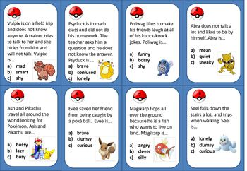 20 Task Cards- Character Traits & Inferencethese can also be used as EXIT TICKETSStudents will love these short descriptions relating to Pokmon Go. An answer key and student answer sheet is provided. Students must use INFERENCE to choose the correct multiple choice answer about the CHARACTER TRAIT .Character traits include- shy, confused, funny, quiet, busy, brave, silly, clumsy, smart, nervous, friendly, fearless, cruel, polite, bossy, lazy, happy, curious, creative, and angry