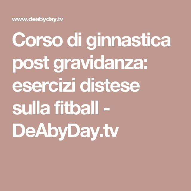 Corso di ginnastica post gravidanza: esercizi distese sulla fitball - DeAbyDay.tv