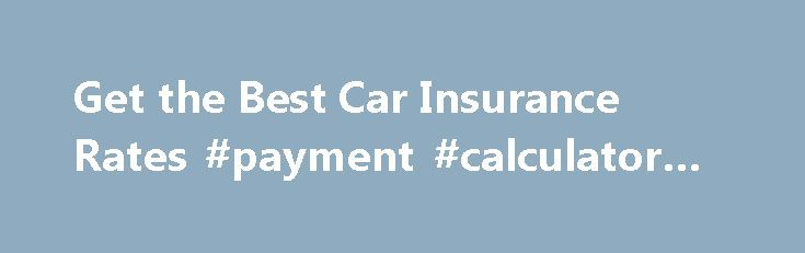 Get the Best Car Insurance Rates #payment #calculator #auto http://auto-car.remmont.com/get-the-best-car-insurance-rates-payment-calculator-auto/  #best auto insurance # Get the Best Car Insurance Rates Get the Best […]