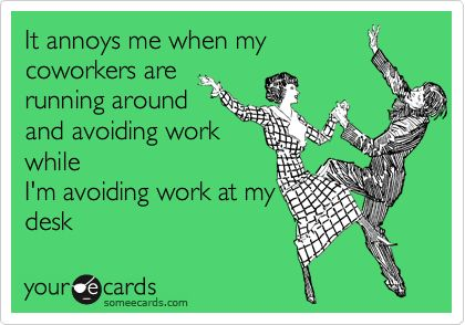 It annoys me when my coworkers are running around and avoiding work while I'm avoiding work at my desk.